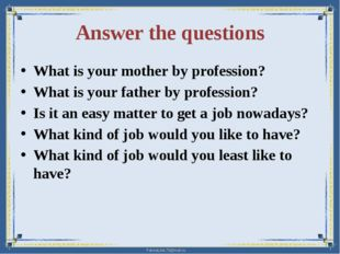 Answer the questions What is your mother by profession? What is your father b