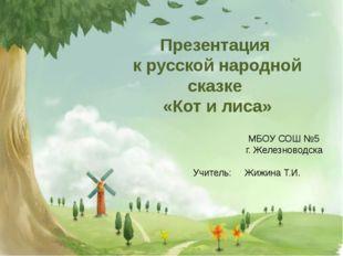 Презентация к русской народной сказке «Кот и лиса» МБОУ СОШ №5 г. Железновод