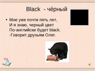 Black - чёрный Мне уже почти пять лет, И я знаю, черный цвет По-английски буд
