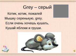 Grey – серый Котик, котик, пожалей Мышку серенькую, grey. Если очень хочешь к