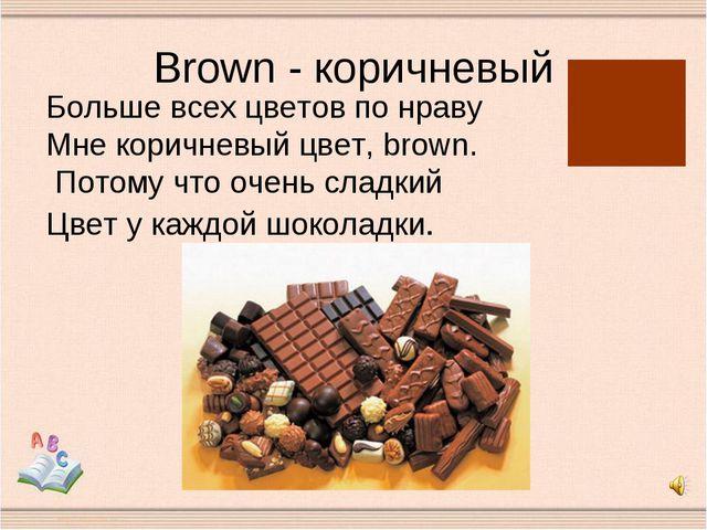 Brown - коричневый Больше всех цветов по нраву Мне коричневый цвет, brown. По...