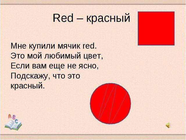 Red – красный Мне купили мячик red. Это мой любимый цвет, Если вам еще не ясн...