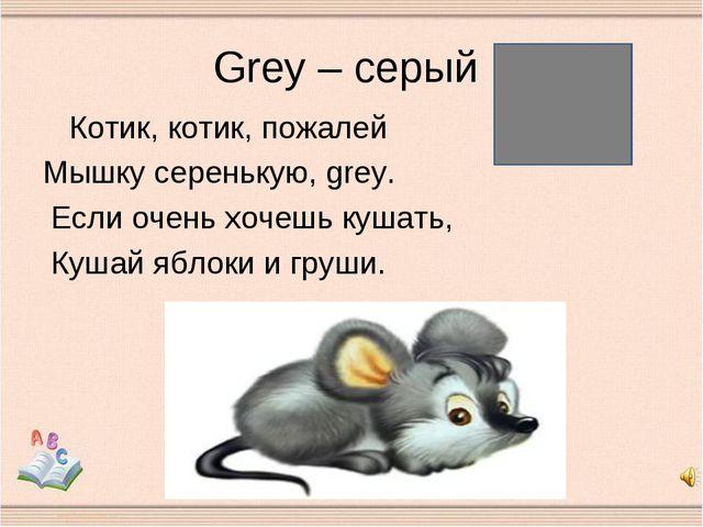 Grey – серый Котик, котик, пожалей Мышку серенькую, grey. Если очень хочешь к...