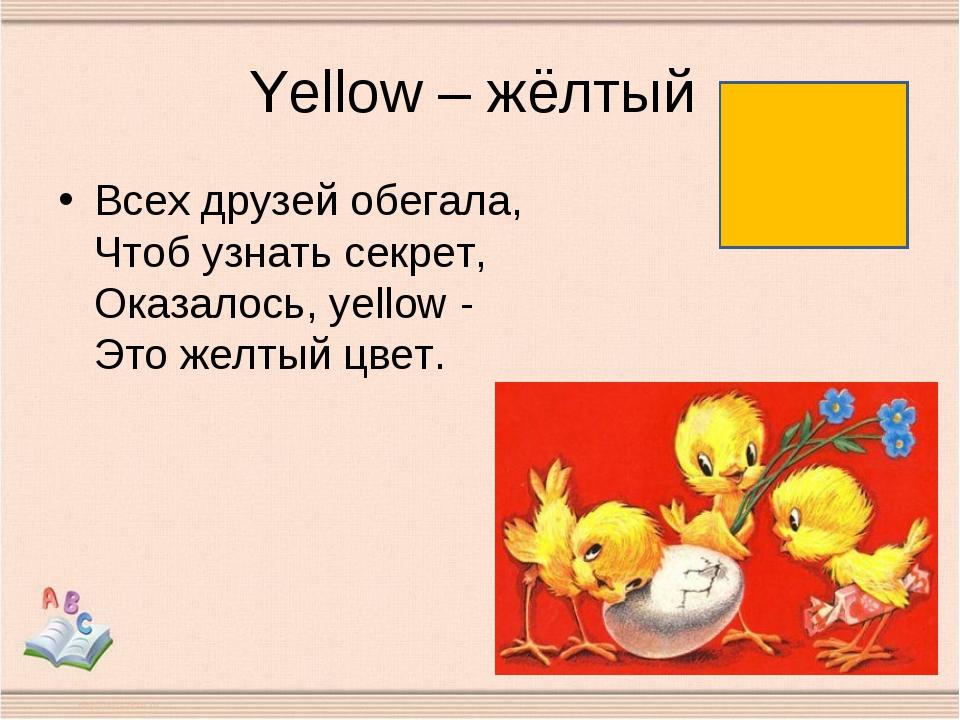 Yellow – жёлтый Всех друзей обегала, Чтоб узнать секрет, Оказалось, yellow -...