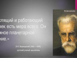 «Мыслящий и работающий человек есть мера всего. Он огромное планетарное явлен