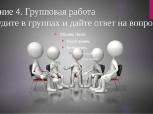 Задание 4. Групповая работа Обсудите в группах и дайте ответ на вопрос
