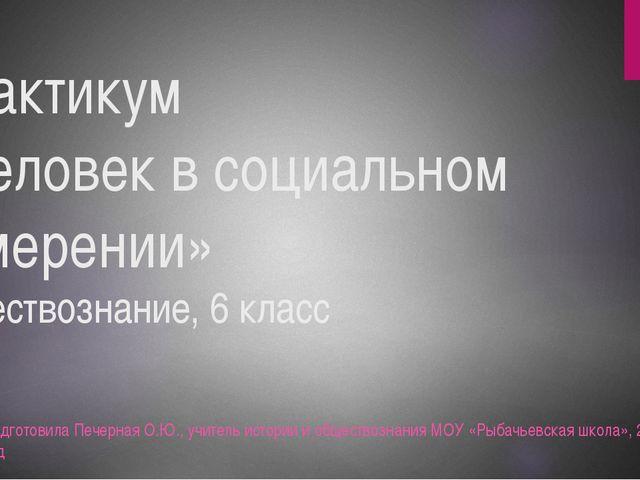 Практикум «Человек в социальном измерении» обществознание, 6 класс Подготовил...