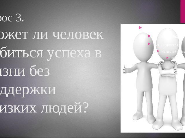 Вопрос 3. Может ли человек добиться успеха в жизни без поддержки близких людей?