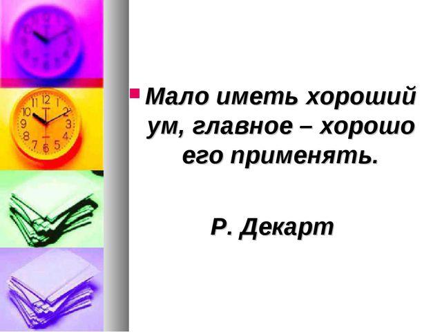 Мало иметь хороший ум, главное – хорошо его применять. Р. Декарт