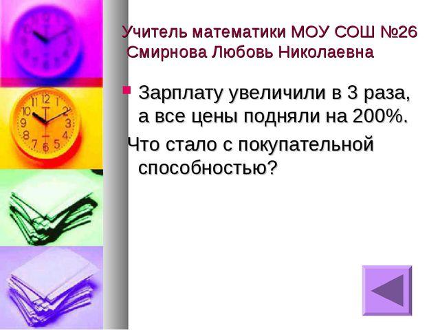 Учитель математики МОУ СОШ №26 Смирнова Любовь Николаевна Зарплату увеличили...