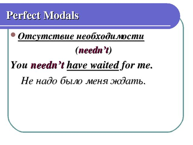 Perfect Modals Отсутствие необходимости (needn't) You needn't have waited for...