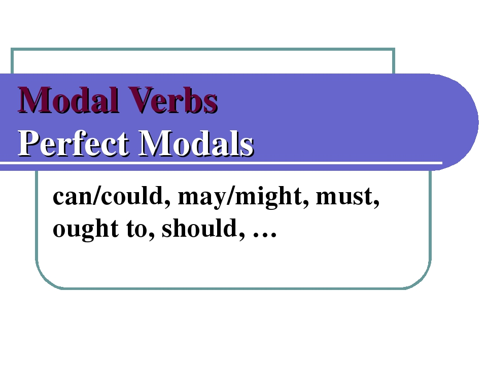 Modal Verbs Perfect Modals can/could, may/might, must, ought to, should, …