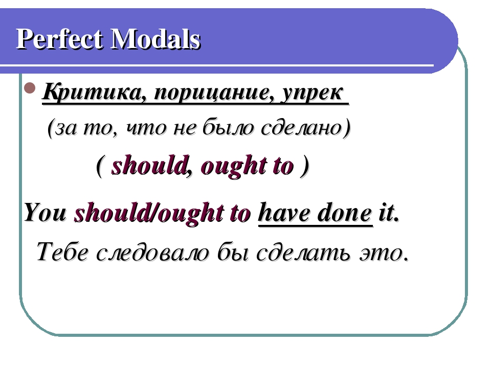 Perfect Modals Критика, порицание, упрек (за то, что не было сделано) ( shoul...