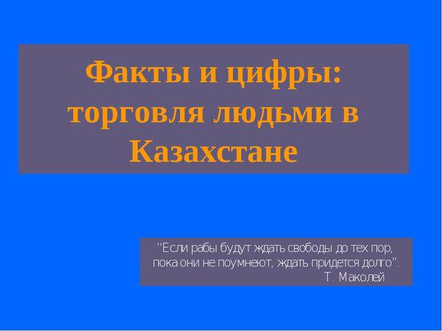"""Факты и цифры: торговля людьми в Казахстане """"Если рабы будут ждать свободы до..."""