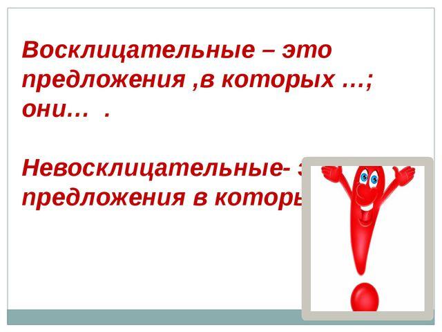 Восклицательные – это предложения ,в которых …; они… . Невосклицательные- это...