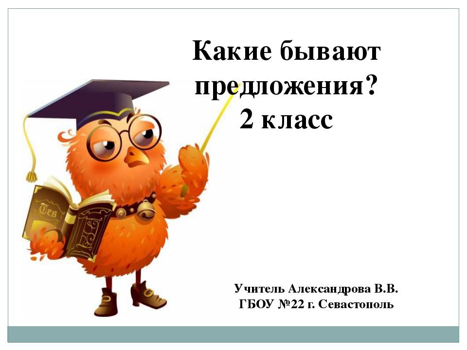 Какие бывают предложения? 2 класс Учитель Александрова В.В. ГБОУ №22 г. Севас...