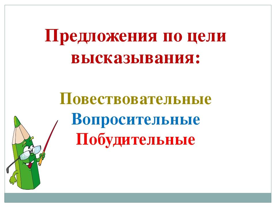 Предложения по цели высказывания: Повествовательные Вопросительные Побудитель...
