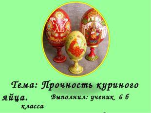 Тема: Прочность куриного яйца. Выполнил: ученик 6 б класса Ратик Дмитрий