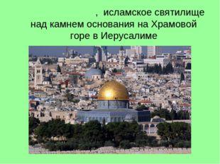 Ку́пол Скалы́, исламскоесвятилище надкамнем основаниянаХрамовой горевИ