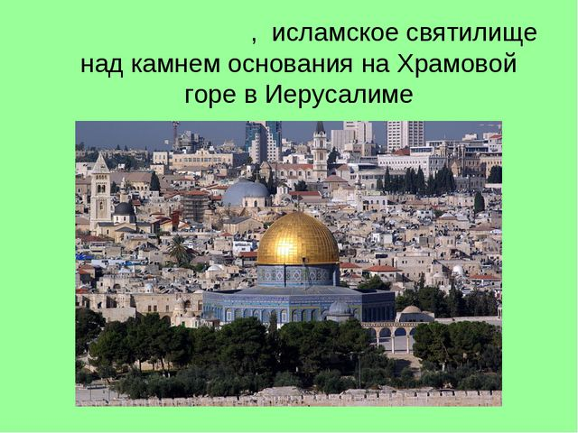 Ку́пол Скалы́, исламскоесвятилище надкамнем основаниянаХрамовой горевИ...