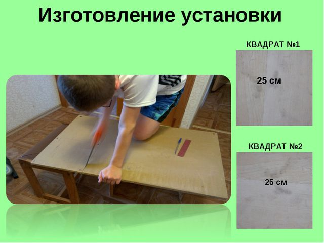 КВАДРАТ №1 КВАДРАТ №2 Изготовление установки 25 см 25 см