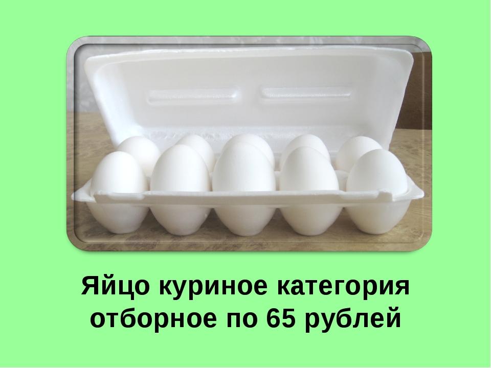 Яйцо куриное категория отборное по 65 рублей