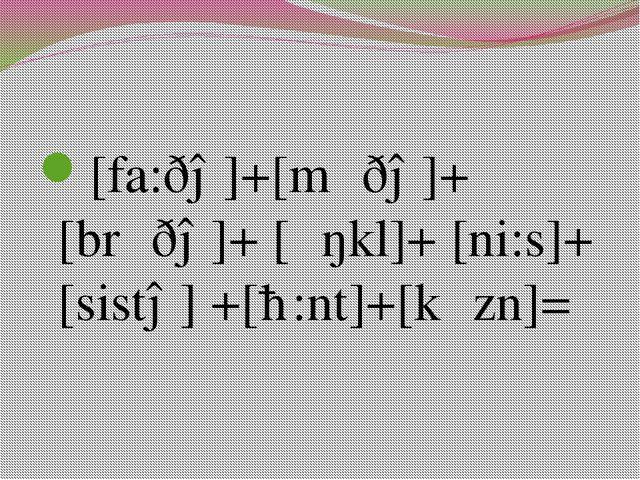 [fa:ðə]+[mʌðə]+[brʌðə]+ [ʌŋkl]+ [ni:s]+ [sistə] +[ɑ:nt]+[kʌzn]= [fa:ðə]+[mʌð...