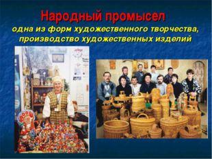 Народный промысел одна из форм художественного творчества, производство худож