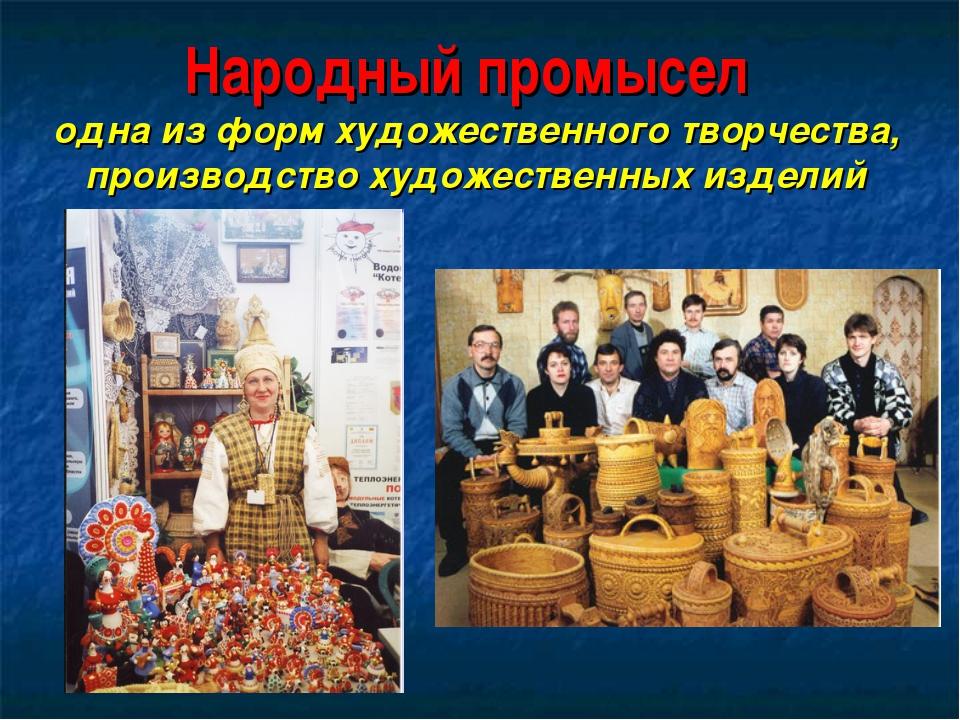 Народный промысел одна из форм художественного творчества, производство худож...