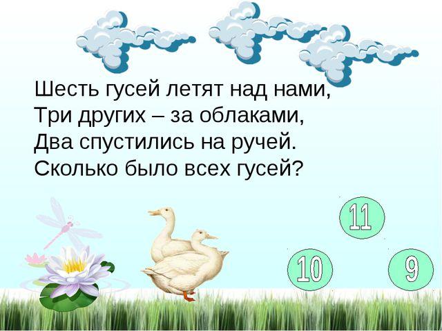 Шесть гусей летят над нами, Три других – за облаками, Два спустились на ручей...