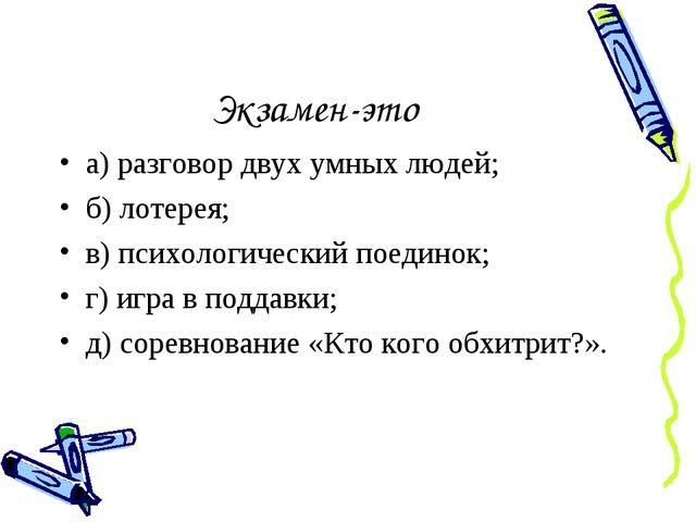 Экзамен-это а) разговор двух умных людей; б) лотерея; в) психологический поед...