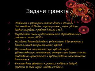 Задачи проекта Обобщить и расширить знания детей о Великой Отечественной Войн