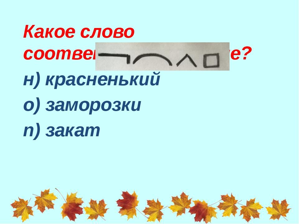 Какое слово соответствует схеме? н) красненький о) заморозки п) закат