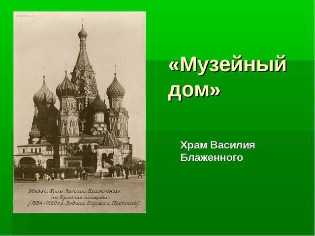 «Музейный дом» Храм Василия Блаженного