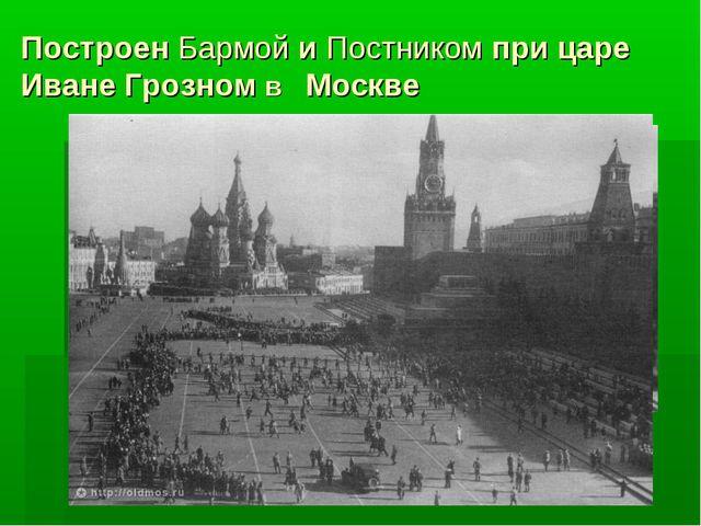 ПостроенБармойиПостником при царе Иване Грозном в Москве