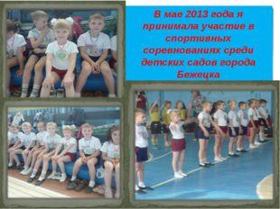 В мае 2013 года я принимала участие в спортивных соревнованиях среди детских