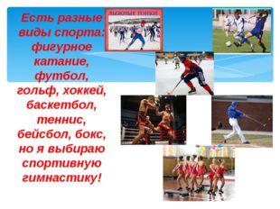 Есть разные виды спорта: фигурное катание, футбол, гольф, хоккей, баскетбол,