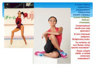 Я знаю самых известных спортивных гимнасток нашей страны: Алина Кабаева, Ляйс