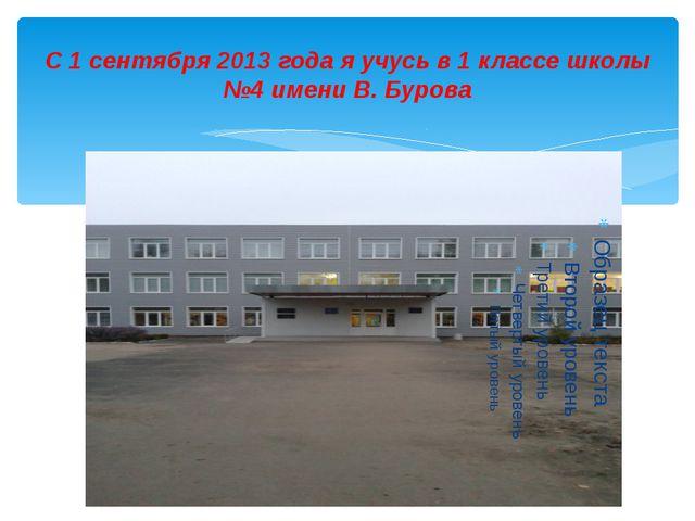 С 1 сентября 2013 года я учусь в 1 классе школы №4 имени В. Бурова