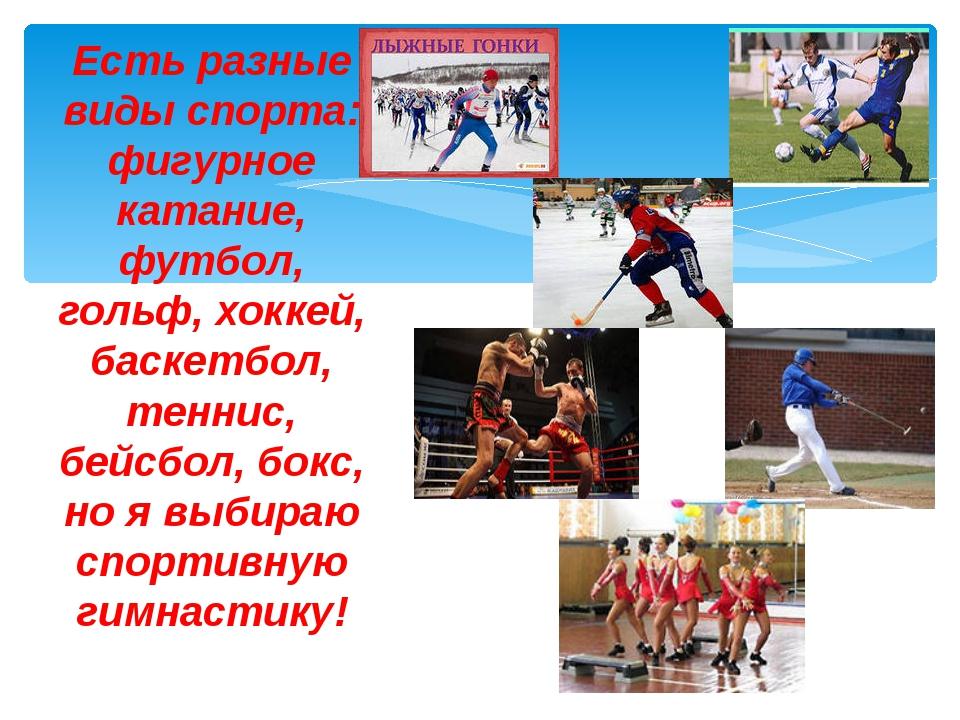 Есть разные виды спорта: фигурное катание, футбол, гольф, хоккей, баскетбол,...