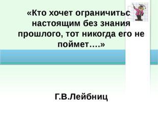 «Кто хочет ограничиться настоящим без знания прошлого, тот никогда его не пой