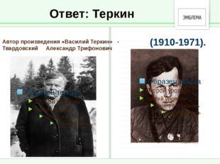 Ответ: Теркин Автор произведения «Василий Теркин» - Твардовский Александр Три