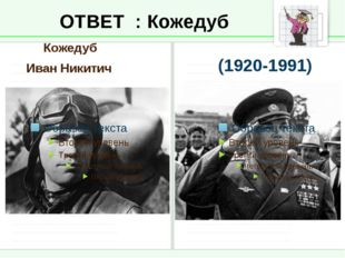 ОТВЕТ : Кожедуб Кожедуб Иван Никитич (1920-1991)
