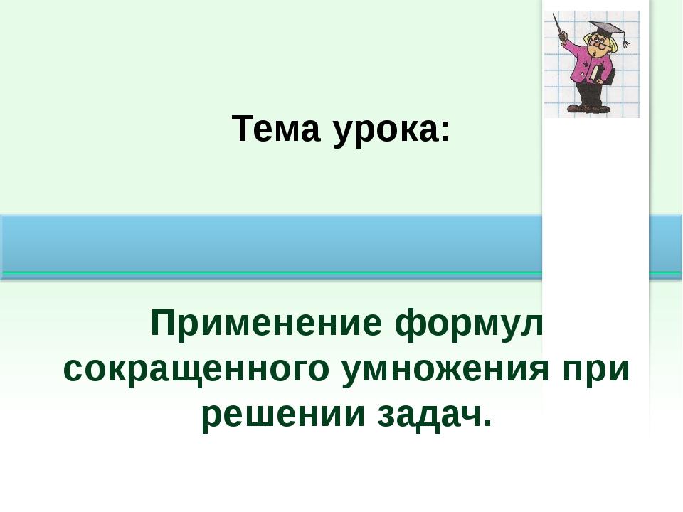 Тема урока: Применение формул сокращенного умножения при решении задач.