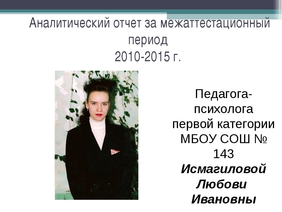 Аналитический отчет за межаттестационный период 2010-2015 г. Педагога-психол...