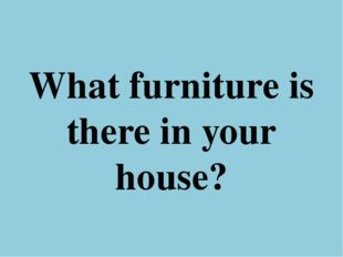 What furniture is there in your house?