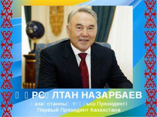 ҢҰРСҰЛТАН НАЗАРБАЕВ Қазақстанның тұңғыш Президенті Первый Президент Казахстана