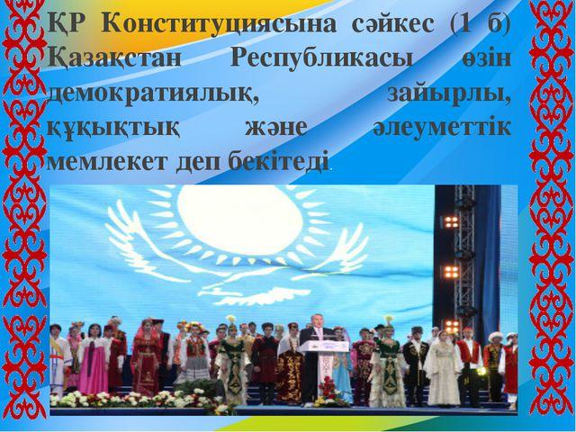 ҚР Конституциясына сәйкес (1 б) Қазақстан Республикасы өзін демократиялық, за...