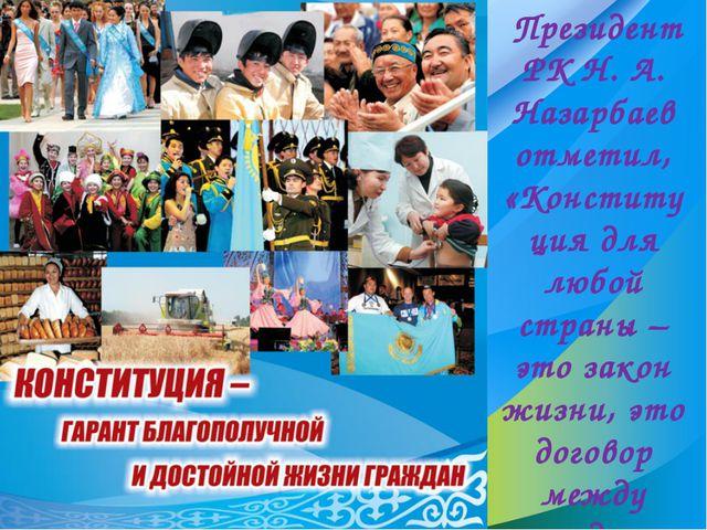Президент РК Н. А. Назарбаев отметил, «Конституция для любой страны – это за...