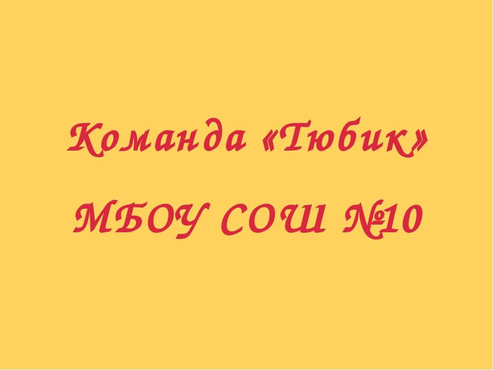Команда «Тюбик» МБОУ СОШ №10